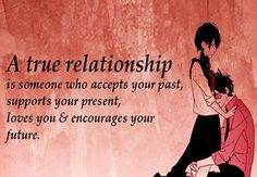 A true relationship is someone who accepts your past supports your present loves you and encourages your future. http://mypacificromance.com/