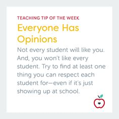 Teaching Tip of the Week: Everyone Has Opinions | Not every student will like you, and you won't like every student. Try to find at least one thing you can respect each student for - even if it's just showing up at school.