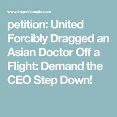 petition: United Forcibly Dragged an Asian Doctor Off a Flight: Demand the CEO Step Down!