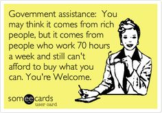Government assistance: You may think it comes from rich people, but it comes from people who work 70 hours a week and still can't afford to buy what you can. You're Welcome.
