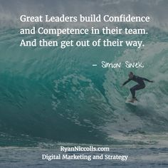 Great Leaders build Confidence and Competence in their team. And then get out of their way. - Simon Sinek