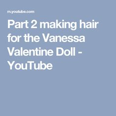 Part 2 making hair for the Vanessa Valentine Doll - YouTube