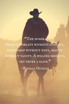 "Horse inspirational quote by Ronald Duncan. ""The horse. Here is nobility without conceit, friendship without envy, beauty without vanity. A willing servant, yet never a slave."""