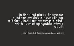 In the first place, I have no system, no doctrine, nothing of that kind. I am an empiricist, with no metaphysical views at all. ~Carl Jung, C.G. Jung Speaking: Interviews and Encounters, Pages 410-423