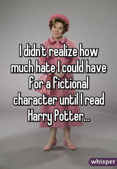I didn't realize how much hate I could have for a fictional character until I read Harry Potter...