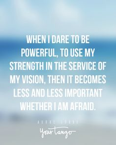 """When I dare to be powerful, to use my strength in the service of my vision, then it becomes less and less important whether I am afraid."""
