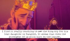 """""""I find it really touching to see the king cry for his lost daughter in Tangled. It shows that even the strongest of us still hurt on the inside."""""""