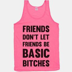 Friends Don't Let Friends Be Basic Bitches