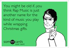 You might be old if...you think Rap Music is just another name for the kind of music you play while wrapping Christmas gifts.