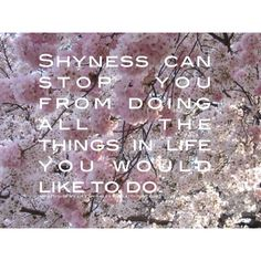 Shyness is nice and shyness can stop you from doing all the things in life you'd like to. So, if there's something you'd like to try, ask me. I won't say no. How could I?