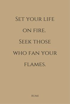 """""""Set your life on fire. Seek those who fan your flames""""  ― Rumi"""