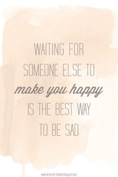 Waiting for someone else to make you happy is the best way to be sad
