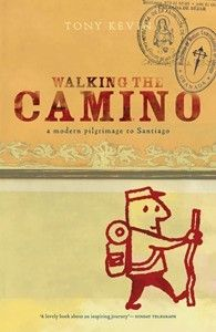 Walking the Camino: a Modern Pilgrimage to Santiago by Kevin Tony