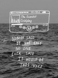 nobody said it was easy no one ever said it would be this hard - the scientist, coldplay