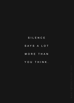 my silences speaks volumes. pay attention. if you cared, you would notice. sometimes other's feelings are more important than you being right.