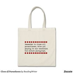 """Close all Parentheses Tote Bag. """"Remember to close all parentheses. We're not paying to air condition the entire paragraph."""" This clever quote is a play on the reminders we all heard as children. Fun, humorous tote to use as a book bag. Wouldn't this bag be the perfect gift for all the writers, teachers or bibliophiles on your list?"""