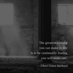 The greatest mistake you can make in life is to be continually fearing you will make one. — Elbert Green Hubbard