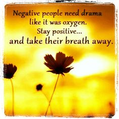 Negative people need drama like it was oxygen. Stay positive... and take their breath away.