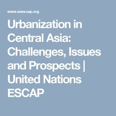 Urbanization in Central Asia: Challenges, Issues and Prospects | United Nations ESCAP