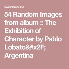 54 Random Images from album :: The Exhibition of Character by Pablo Lobato/ Argentina