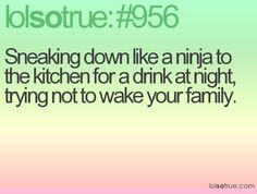 Sneaking down like a ninja to the kitchen for a drink at night, trying not to wake your family.
