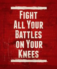 On your knees EPHESIANS 6 - For we wrestle not against flesh and blood, but against principalities, against powers, against the rulers of the darkness of this world, against spiritual wickedness in high places. Wherefore take unto you the whole armor of God and the sword of the Spirit, which is the word of God