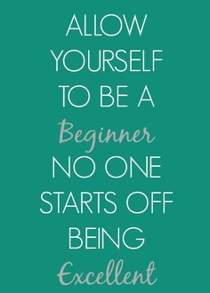 Allow yourself to be a beginner. No one starts off being excellent