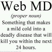 I remember when I was having symptoms of my undiagnosed hyperinsulinism.  I went on WebMD and it convinced me I was dying of Leukemia.