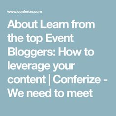 About Learn from the top Event Bloggers: How to leverage your content | Conferize - We need to meet