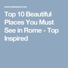 Top 10 Beautiful Places You Must See in Rome - Top Inspired