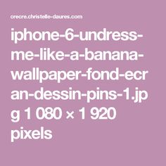iphone-6-undress-me-like-a-banana-wallpaper-fond-ecran-dessin-pins-1.jpg 1 080 × 1 920 pixels