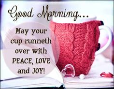 Good morning...May your cup runneth over with peace, love and joy coffee morning good morning good morning greeting good morning quote
