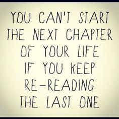 You can't start the next chapiter of your life if you keep re-reading the last one.