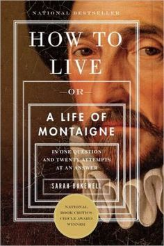 """How to Live: Lessons from Montaigne, Godfather of Blogging by Maria Popova - """"Don't worry about death, pay attention, read a lot, give up control, embrace imperfection."""""""