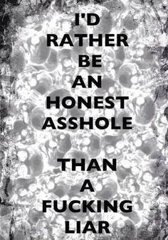 Definitely an honest asshole over here. I like to think I'm a tactful asshole and you ARE A FUCKING LIAR. True Quotes, Great Quotes, Quotes To Live By, Funny Quotes, Inspirational Quotes, Motivational, Awesome Quotes, Asshole Quotes, Interesting Quotes