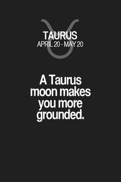 A Taurus moon makes you more grounded. Taurus | Taurus Quotes | Taurus Zodiac Signs