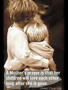 A mother's prayer is that her children will love each other long after she is gone.