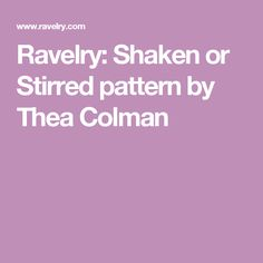 Ravelry: Shaken or Stirred pattern by Thea Colman