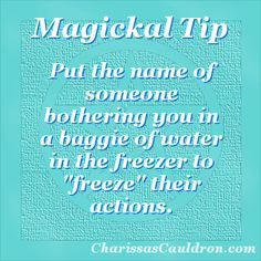 """Put the name of someone bothering you in a baggie of water in the freezer to """"freeze"""" their actions."""