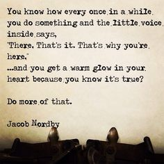 """""""You know how every once in a while you do something and the little voice inside says, 'There. That's it. That's why you're here.' ...and you get a warm glow in your heart because you know it's true? Do more of that."""""""
