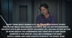Confession 132: I don't think Bruce Banner gets the credit he deserves. People forget that Bruce was abused as a child, saw his mother murdered, has been lied to and manipulated his whole life, has had to hide in fear of being used by the Government and turns into a giant green monster at the drop of the hat, but is probably the most gentle, caring and good hearted person of the whole team Marvel Characters, Marvel Movies, Nick Fury, Bruce Banner, The Brethren, Boys Who, Confessions, Fanfiction, Love Him