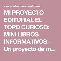 MI PROYECTO EDITORIAL EL TOPO CURIOSO: MINI LIBROS INFORMATIVOS - Un proyecto de maestra