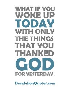 http://dandelionquotes.com/what-if-you-woke-up-today-with-only-the-things What if you woke up today with only the things that you thanked God for yesterday.