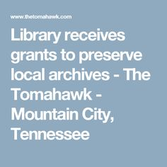 Library receives grants to preserve local archives - The Tomahawk - Mountain City, Tennessee