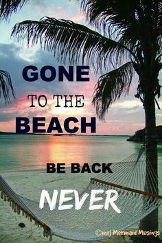 Gone To The Beach -- Be Back Never - 50 Warm and Sunny Beach Therapy Quotes - Style Estate -
