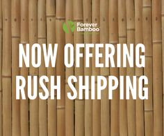 We are now offering rush shipping!      We charge a rush processing fee of $15.00 in addition to the price of the shipping. Orders for rush shipping can be placed Monday - Friday before 1 pm, PST.     Contact us for more details @ 877-912-2244! Bamboo Fencing, Fence Panels, Monday Friday