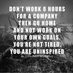 Working for someone else? Don't let that take over your life. #remember work on and for yourself too - to achieve your goals as well as someone else's. Great reminder.