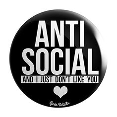 "Geek Details Anti Social and I Just Don't Like You 2.25"" ... https://www.amazon.com/dp/B01MT22A1J/ref=cm_sw_r_pi_dp_x_eUvByb40279AX"
