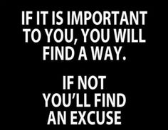 i find this to be so true for me. i can find an excuse not to do just about anything. i guess those things aren't that important.
