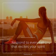 Respond to every call that excities your spirit.